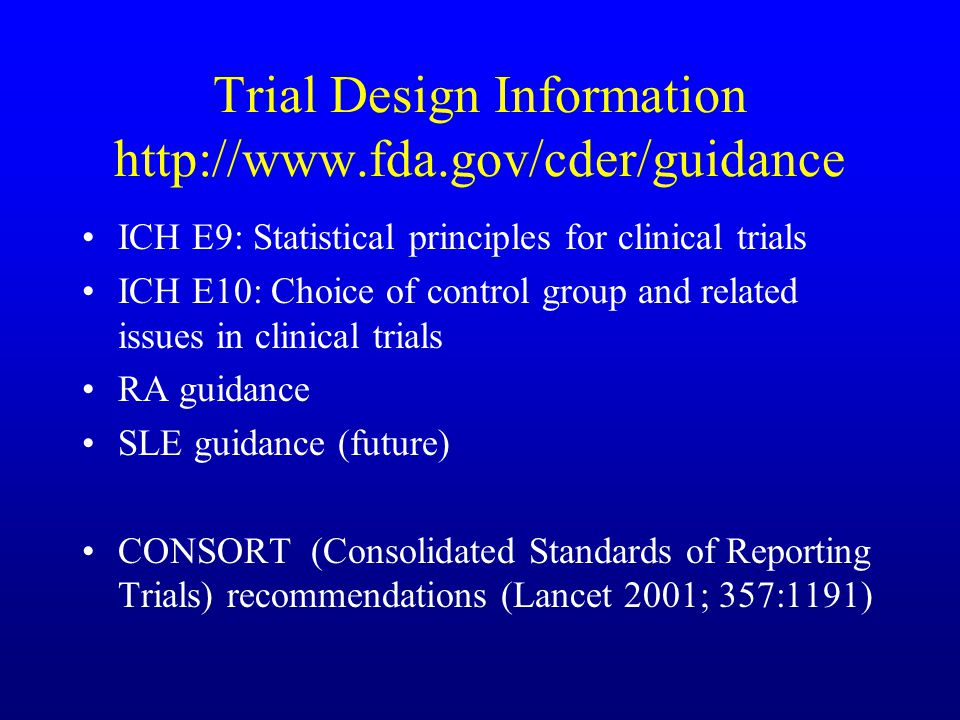 Trial Design Information http://www.fda.gov/cder/guidance ICH E9: Statistical principles for clinical trials ICH E10: Choice of control group and related issues in clinical trials RA guidance SLE guidance (future) CONSORT (Consolidated Standards of Reporting Trials) recommendations (Lancet 2001; 357:1191)
