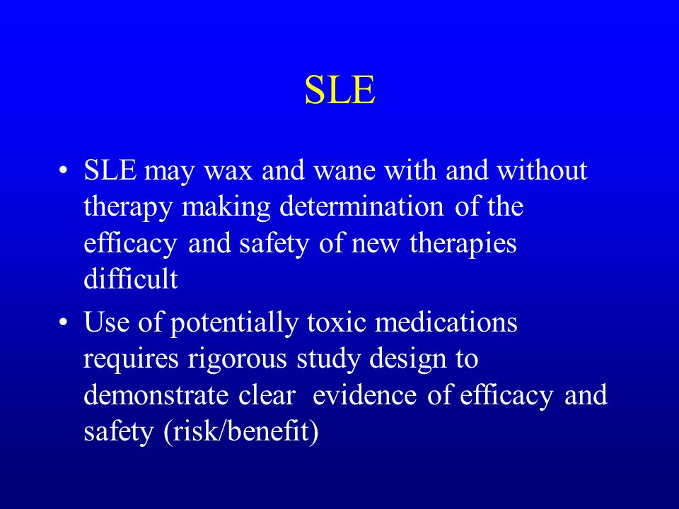 SLE SLE may wax and wane with and without therapy making determination of the efficacy and safety of new therapies difficult Use of potentially toxic medications requires rigorous study design to demonstrate clear evidence of efficacy and safety (risk/benefit)