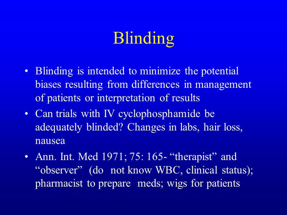 Blinding Blinding is intended to minimize the potential biases resulting from differences in management of patients or interpretation of results Can trials with IV cyclophosphamide be adequately blinded.