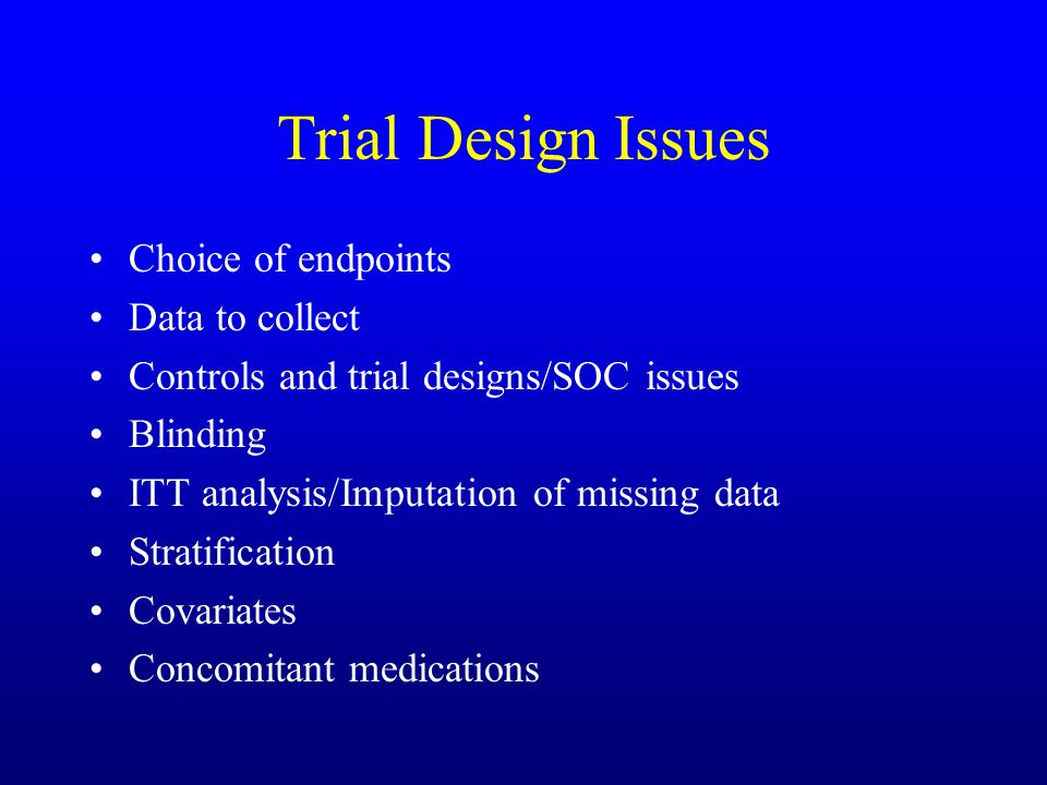 Trial Design Issues Choice of endpoints Data to collect Controls and trial designs/SOC issues Blinding ITT analysis/Imputation of missing data Stratification Covariates Concomitant medications