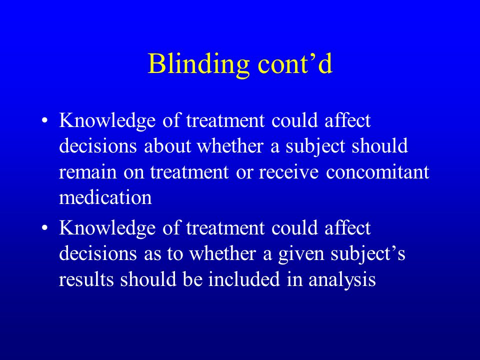 Blinding cont'd Knowledge of treatment could affect decisions about whether a subject should remain on treatment or receive concomitant medication Knowledge of treatment could affect decisions as to whether a given subject's results should be included in analysis