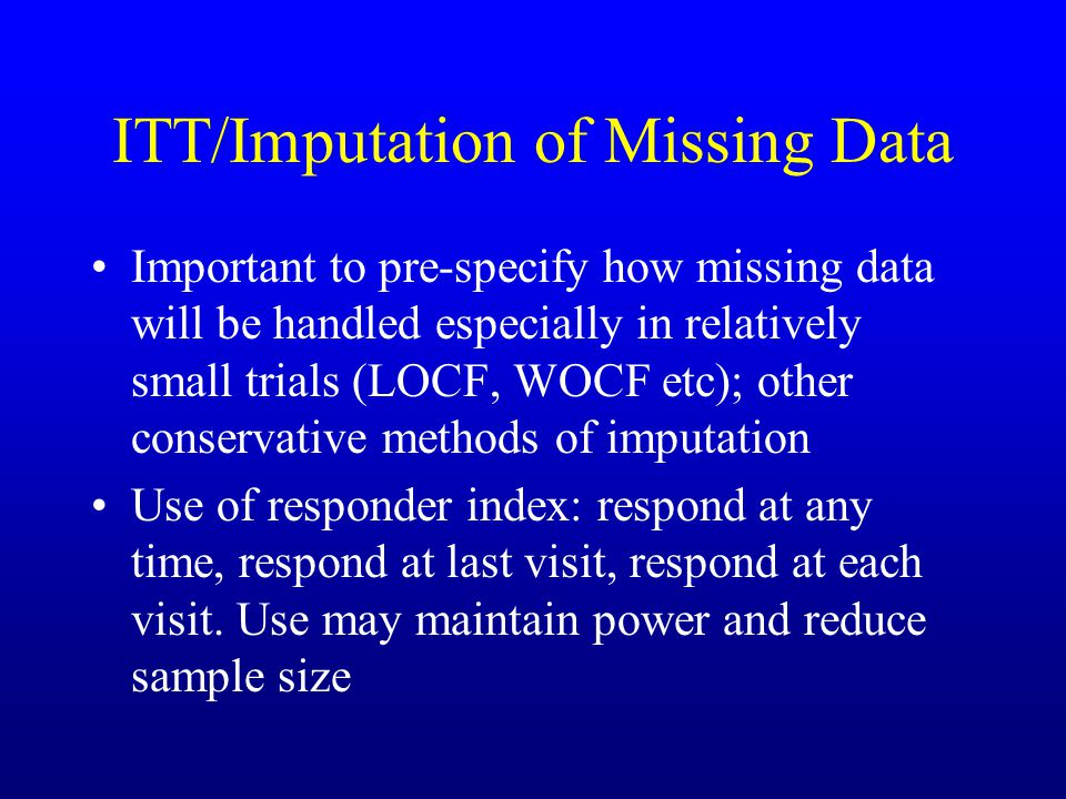 ITT/Imputation of Missing Data Important to pre-specify how missing data will be handled especially in relatively small trials (LOCF, WOCF etc); other conservative methods of imputation Use of responder index: respond at any time, respond at last visit, respond at each visit.