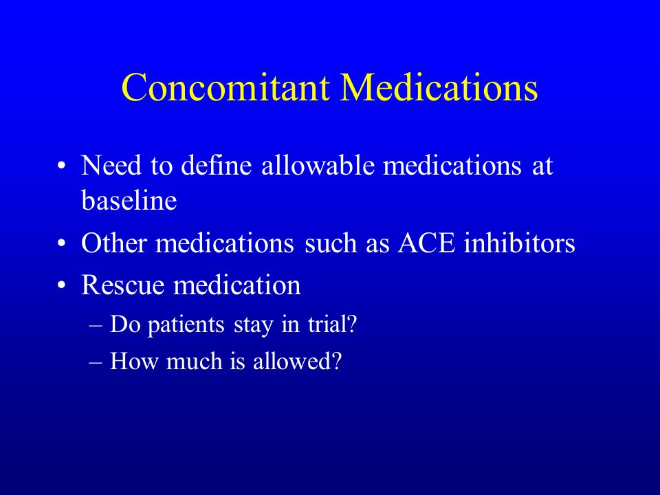 Concomitant Medications Need to define allowable medications at baseline Other medications such as ACE inhibitors Rescue medication –Do patients stay in trial.