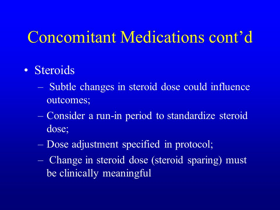 Concomitant Medications cont'd Steroids – Subtle changes in steroid dose could influence outcomes; –Consider a run-in period to standardize steroid dose; –Dose adjustment specified in protocol; – Change in steroid dose (steroid sparing) must be clinically meaningful