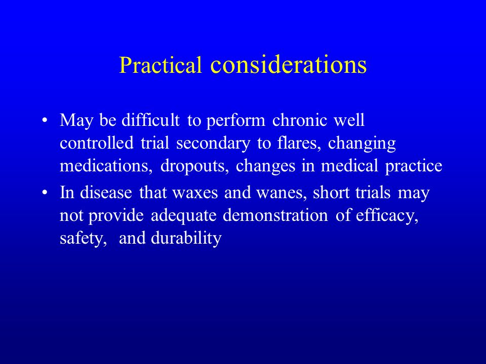 Practical considerations May be difficult to perform chronic well controlled trial secondary to flares, changing medications, dropouts, changes in medical practice In disease that waxes and wanes, short trials may not provide adequate demonstration of efficacy, safety, and durability