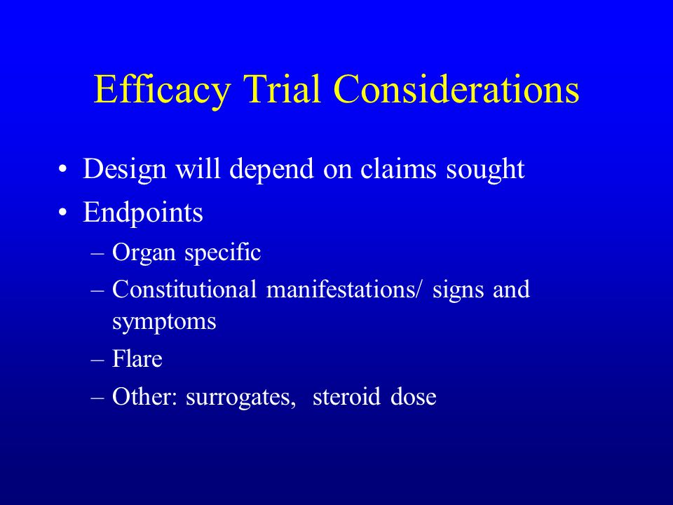 Efficacy Trial Considerations Design will depend on claims sought Endpoints –Organ specific –Constitutional manifestations/ signs and symptoms –Flare –Other: surrogates, steroid dose
