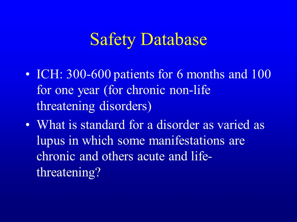 Safety Database ICH: 300-600 patients for 6 months and 100 for one year (for chronic non-life threatening disorders) What is standard for a disorder as varied as lupus in which some manifestations are chronic and others acute and life- threatening?