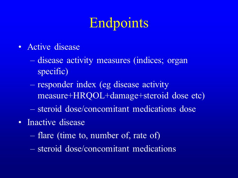 Endpoints Active disease –disease activity measures (indices; organ specific) –responder index (eg disease activity measure+HRQOL+damage+steroid dose etc) –steroid dose/concomitant medications dose Inactive disease –flare (time to, number of, rate of) –steroid dose/concomitant medications
