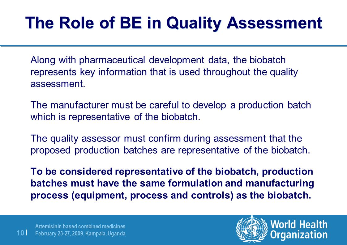 Artemisinin based combined medicines February 23-27, 2009, Kampala, Uganda 10 | The Role of BE in Quality Assessment Along with pharmaceutical development data, the biobatch represents key information that is used throughout the quality assessment.