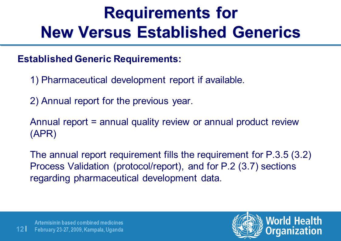 Artemisinin based combined medicines February 23-27, 2009, Kampala, Uganda 12 | Requirements for New Versus Established Generics Established Generic Requirements: 1) Pharmaceutical development report if available.