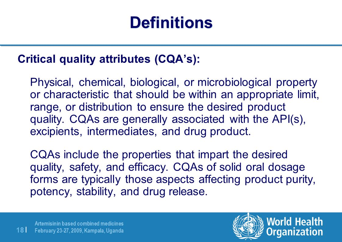 Artemisinin based combined medicines February 23-27, 2009, Kampala, Uganda 18 | Definitions Critical quality attributes (CQA's): Physical, chemical, biological, or microbiological property or characteristic that should be within an appropriate limit, range, or distribution to ensure the desired product quality.