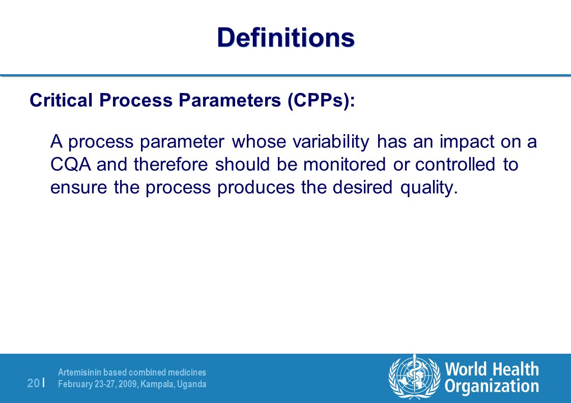 Artemisinin based combined medicines February 23-27, 2009, Kampala, Uganda 20 | Definitions Critical Process Parameters (CPPs): A process parameter wh