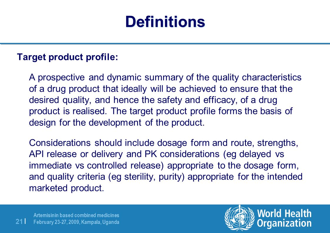 Artemisinin based combined medicines February 23-27, 2009, Kampala, Uganda 21 | Definitions Target product profile: A prospective and dynamic summary of the quality characteristics of a drug product that ideally will be achieved to ensure that the desired quality, and hence the safety and efficacy, of a drug product is realised.