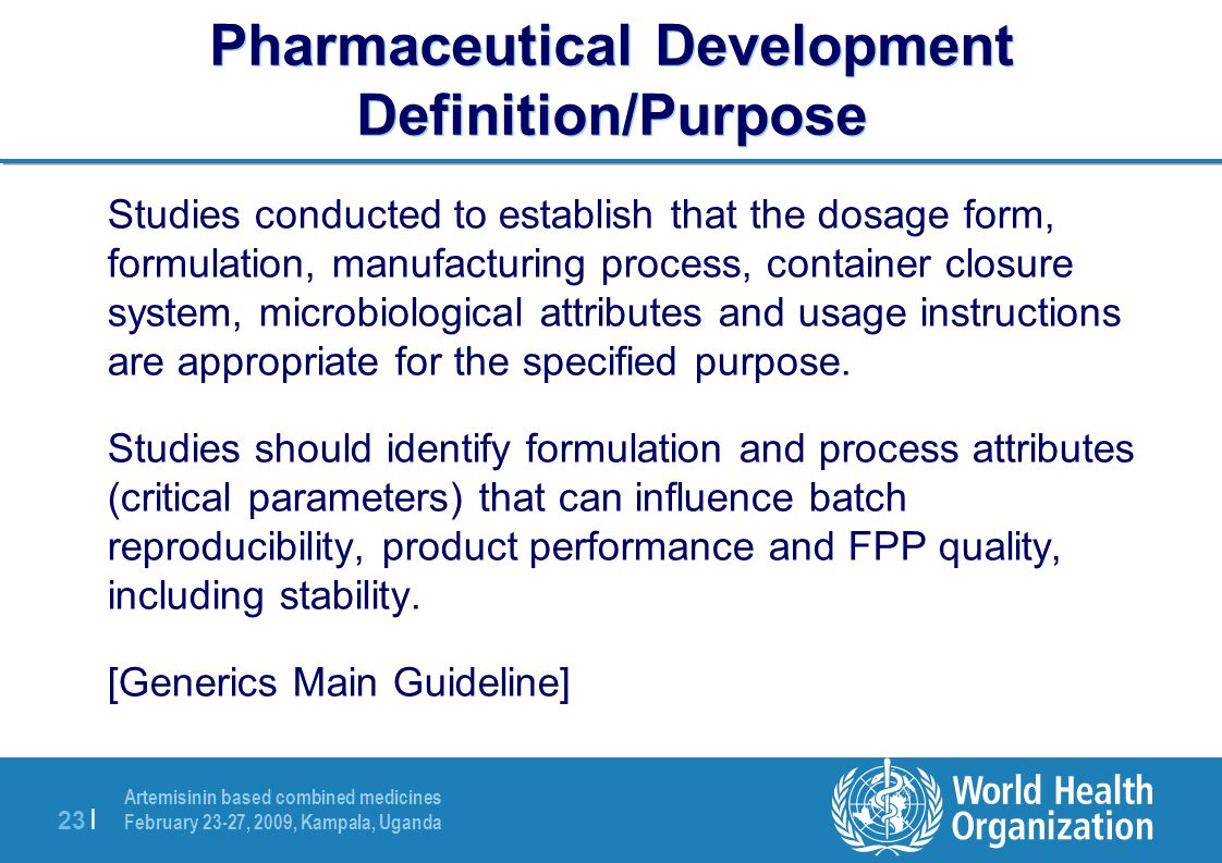 Artemisinin based combined medicines February 23-27, 2009, Kampala, Uganda 23 | Pharmaceutical Development Definition/Purpose Studies conducted to establish that the dosage form, formulation, manufacturing process, container closure system, microbiological attributes and usage instructions are appropriate for the specified purpose.