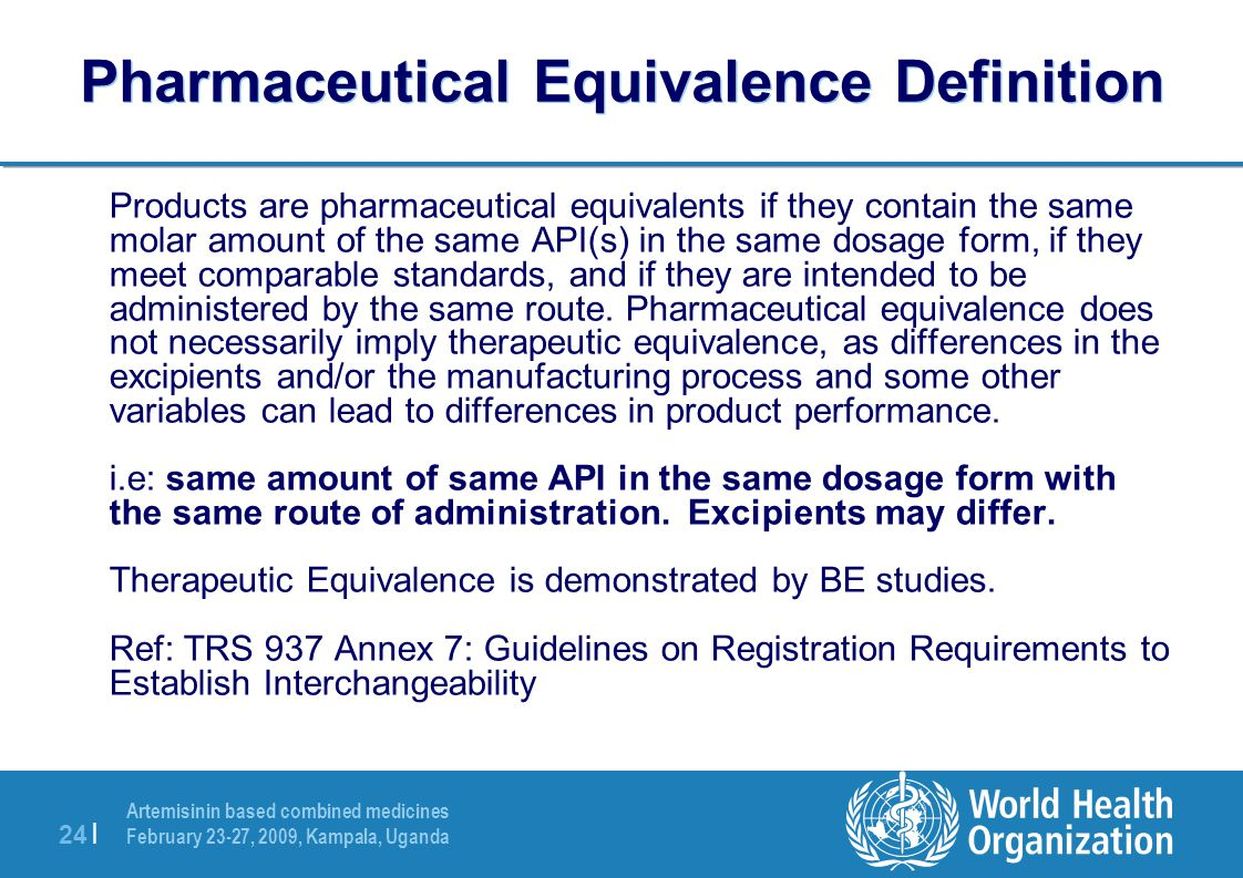 Artemisinin based combined medicines February 23-27, 2009, Kampala, Uganda 24 | Pharmaceutical Equivalence Definition Products are pharmaceutical equivalents if they contain the same molar amount of the same API(s) in the same dosage form, if they meet comparable standards, and if they are intended to be administered by the same route.
