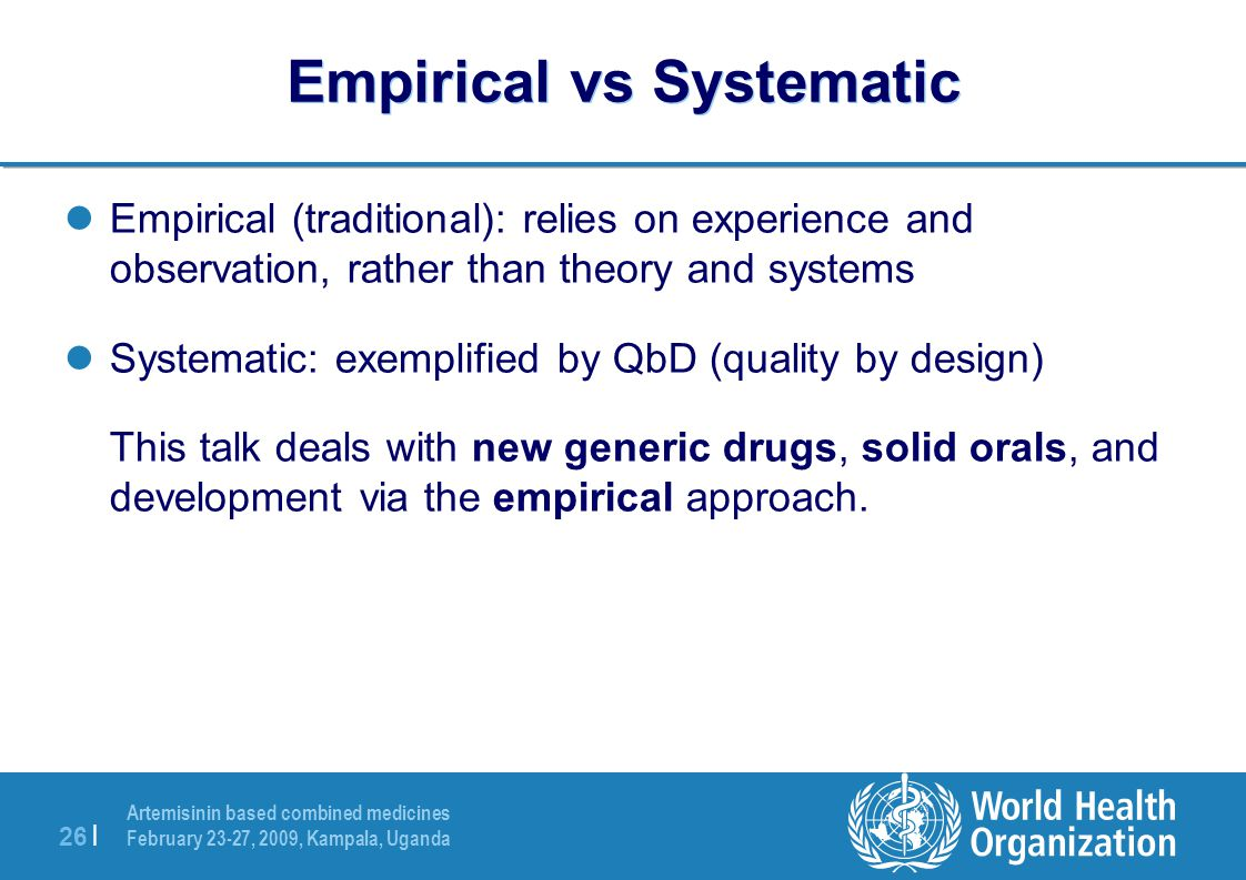 Artemisinin based combined medicines February 23-27, 2009, Kampala, Uganda 26 | Empirical vs Systematic Empirical (traditional): relies on experience and observation, rather than theory and systems Systematic: exemplified by QbD (quality by design) This talk deals with new generic drugs, solid orals, and development via the empirical approach.