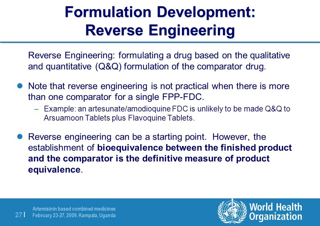 Artemisinin based combined medicines February 23-27, 2009, Kampala, Uganda 27 | Formulation Development: Reverse Engineering Reverse Engineering: formulating a drug based on the qualitative and quantitative (Q&Q) formulation of the comparator drug.