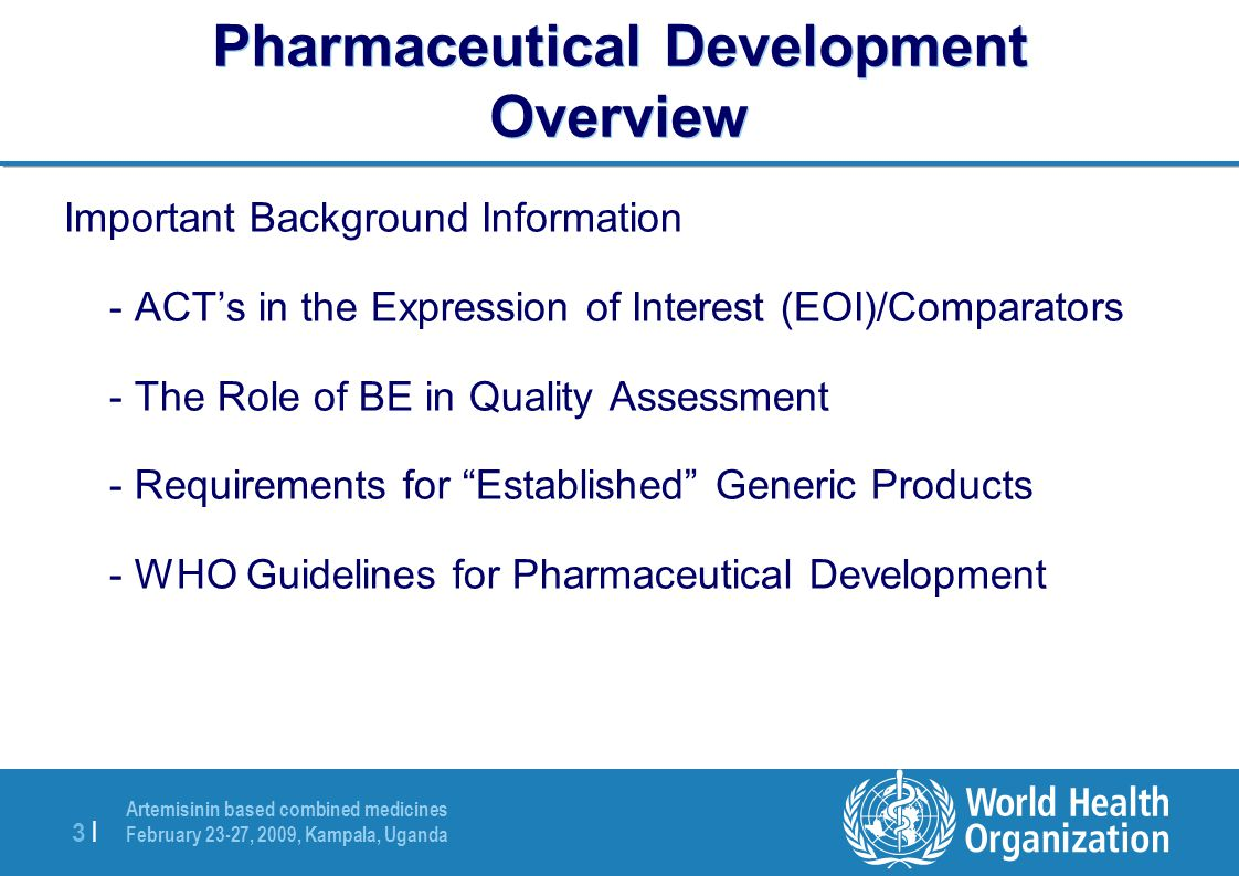 Artemisinin based combined medicines February 23-27, 2009, Kampala, Uganda 3 |3 | Pharmaceutical Development Overview Important Background Information - ACT's in the Expression of Interest (EOI)/Comparators - The Role of BE in Quality Assessment - Requirements for Established Generic Products - WHO Guidelines for Pharmaceutical Development