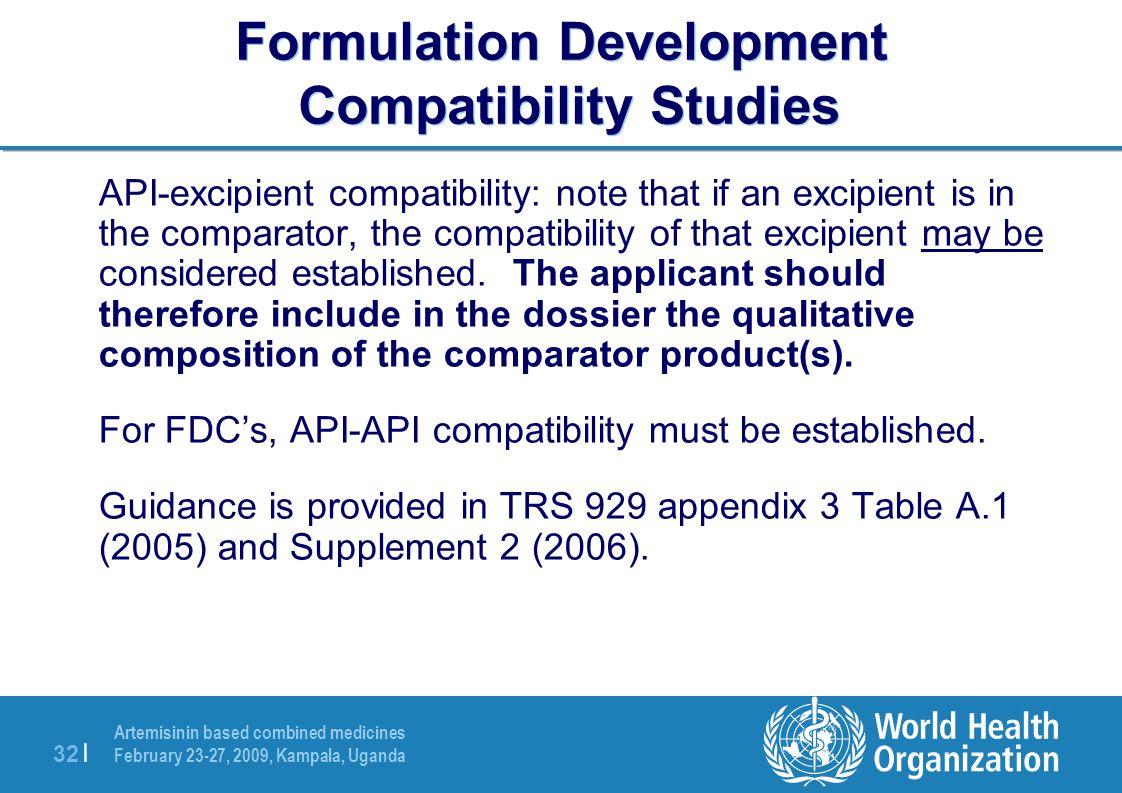 Artemisinin based combined medicines February 23-27, 2009, Kampala, Uganda 32 | Formulation Development Compatibility Studies API-excipient compatibility: note that if an excipient is in the comparator, the compatibility of that excipient may be considered established.
