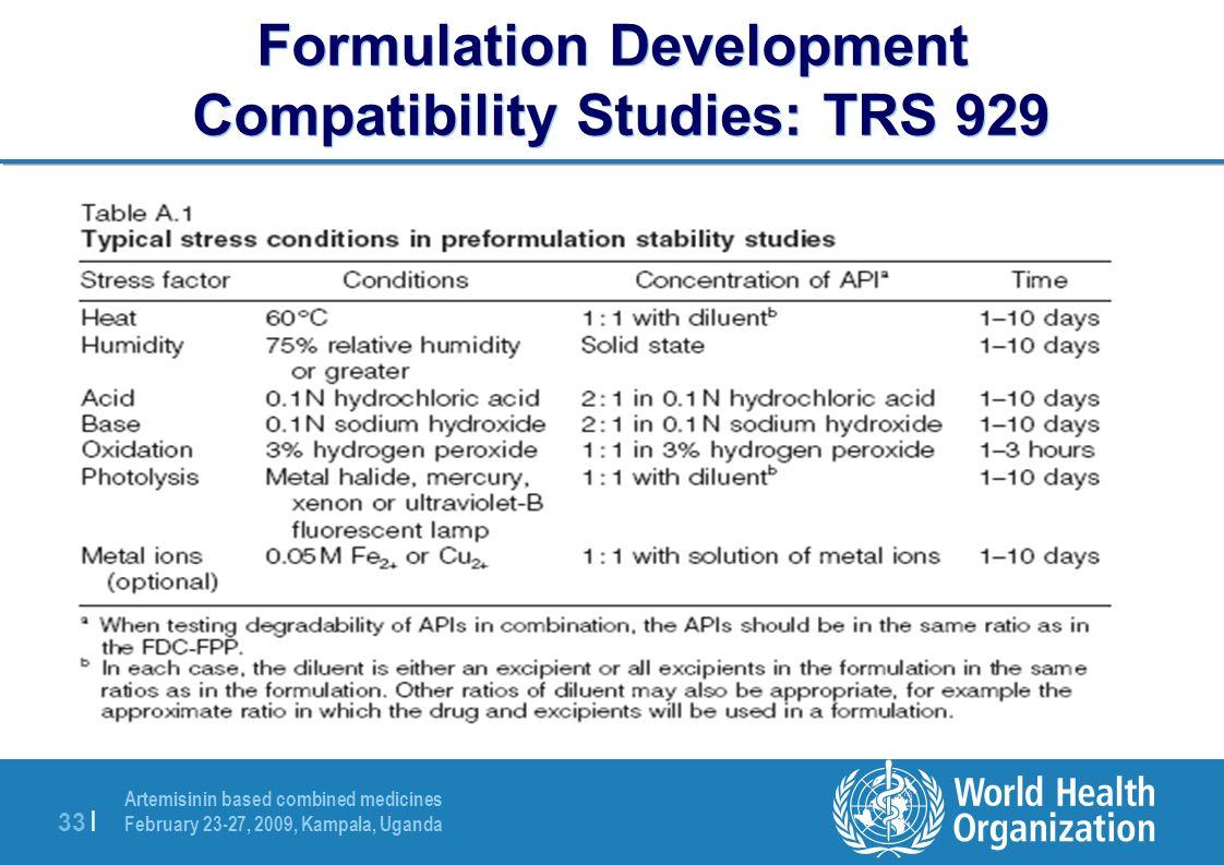 Artemisinin based combined medicines February 23-27, 2009, Kampala, Uganda 33 | Formulation Development Compatibility Studies: TRS 929