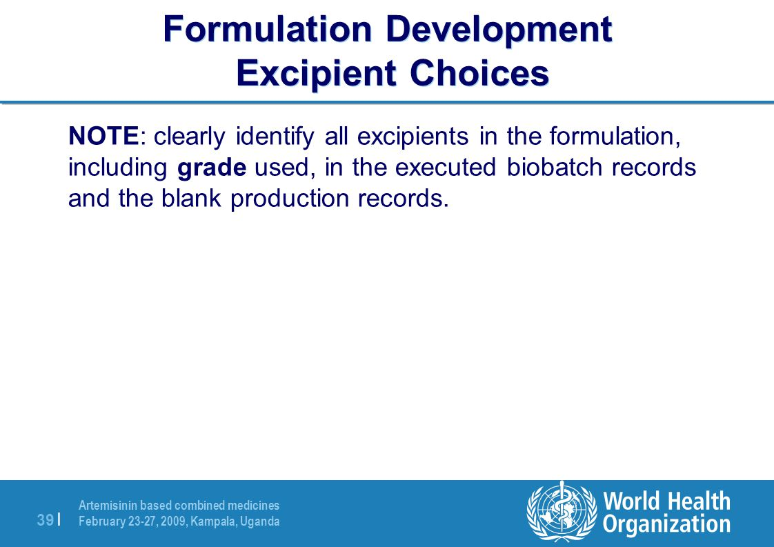 Artemisinin based combined medicines February 23-27, 2009, Kampala, Uganda 39 | Formulation Development Excipient Choices NOTE: clearly identify all excipients in the formulation, including grade used, in the executed biobatch records and the blank production records.