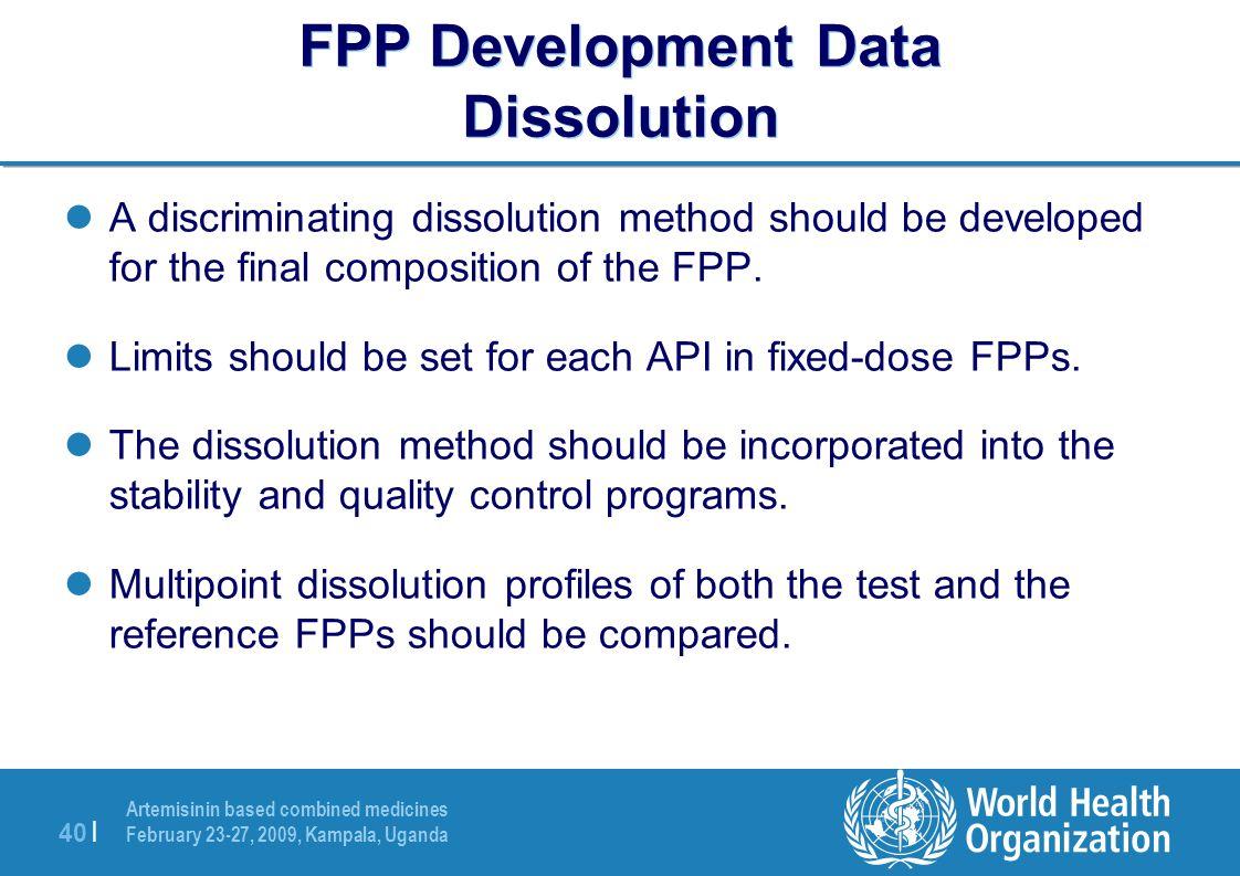 Artemisinin based combined medicines February 23-27, 2009, Kampala, Uganda 40 | FPP Development Data Dissolution A discriminating dissolution method should be developed for the final composition of the FPP.