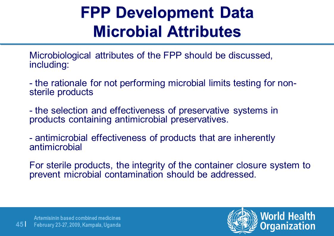 Artemisinin based combined medicines February 23-27, 2009, Kampala, Uganda 45 | FPP Development Data Microbial Attributes Microbiological attributes of the FPP should be discussed, including: - the rationale for not performing microbial limits testing for non- sterile products - the selection and effectiveness of preservative systems in products containing antimicrobial preservatives.
