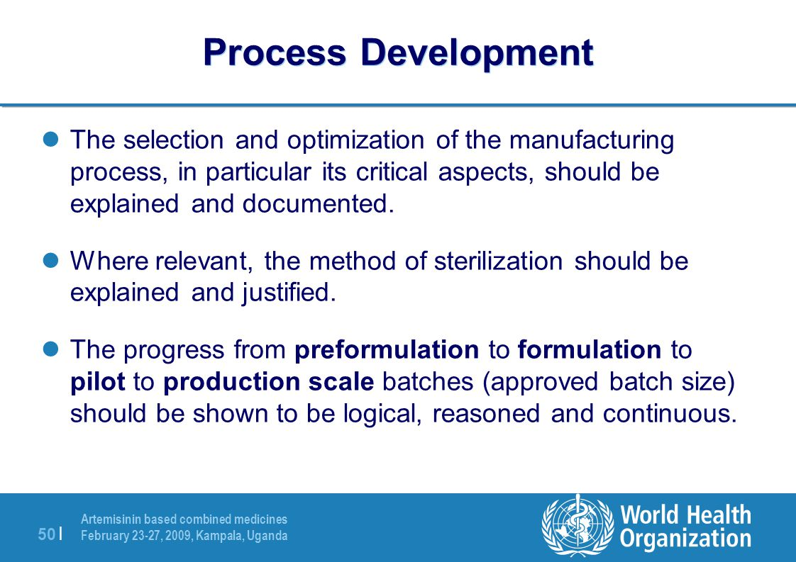 Artemisinin based combined medicines February 23-27, 2009, Kampala, Uganda 50 | Process Development The selection and optimization of the manufacturing process, in particular its critical aspects, should be explained and documented.