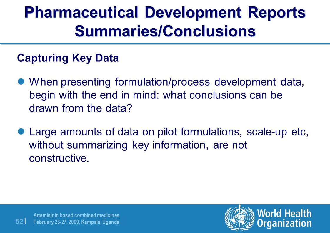 Artemisinin based combined medicines February 23-27, 2009, Kampala, Uganda 52 | Pharmaceutical Development Reports Summaries/Conclusions Capturing Key Data When presenting formulation/process development data, begin with the end in mind: what conclusions can be drawn from the data.