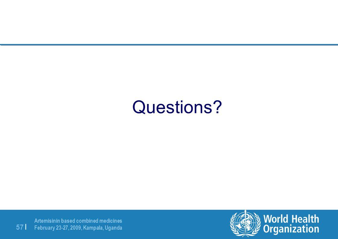 Artemisinin based combined medicines February 23-27, 2009, Kampala, Uganda 57 | Questions?