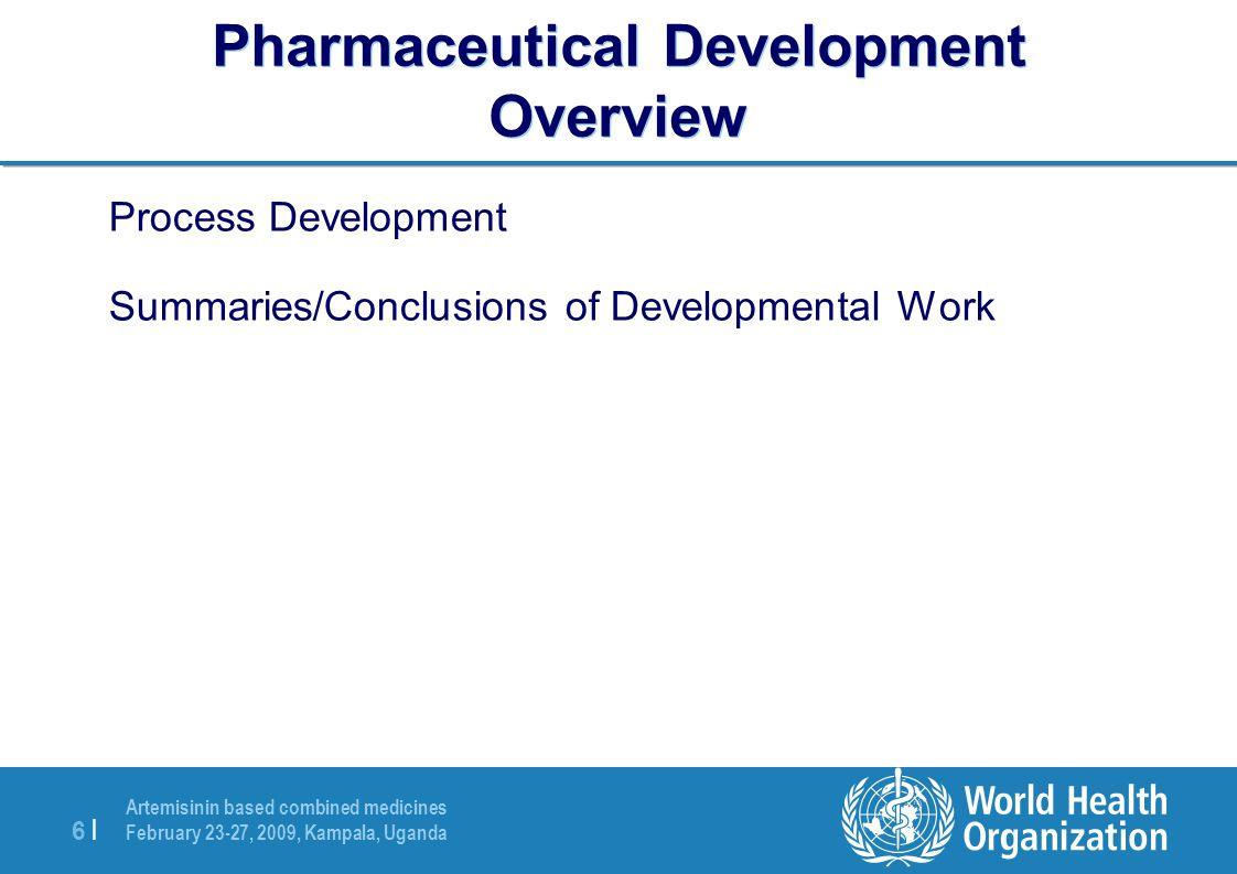 Artemisinin based combined medicines February 23-27, 2009, Kampala, Uganda 6 |6 | Pharmaceutical Development Overview Process Development Summaries/Conclusions of Developmental Work