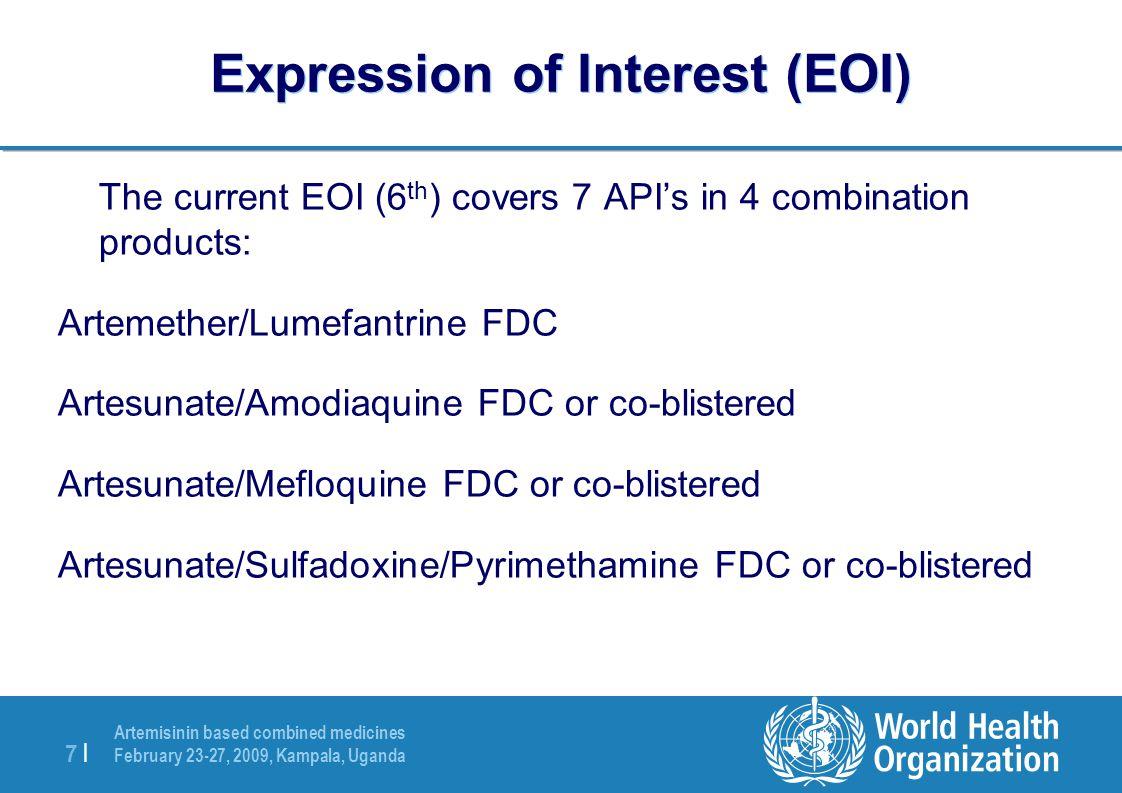 Artemisinin based combined medicines February 23-27, 2009, Kampala, Uganda 7 |7 | Expression of Interest (EOI) The current EOI (6 th ) covers 7 API's in 4 combination products: Artemether/Lumefantrine FDC Artesunate/Amodiaquine FDC or co-blistered Artesunate/Mefloquine FDC or co-blistered Artesunate/Sulfadoxine/Pyrimethamine FDC or co-blistered