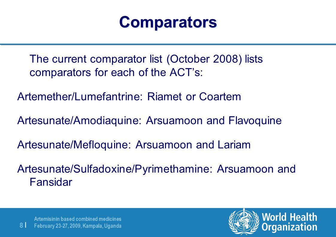 Artemisinin based combined medicines February 23-27, 2009, Kampala, Uganda 8 |8 | Comparators The current comparator list (October 2008) lists comparators for each of the ACT's: Artemether/Lumefantrine: Riamet or Coartem Artesunate/Amodiaquine: Arsuamoon and Flavoquine Artesunate/Mefloquine: Arsuamoon and Lariam Artesunate/Sulfadoxine/Pyrimethamine: Arsuamoon and Fansidar