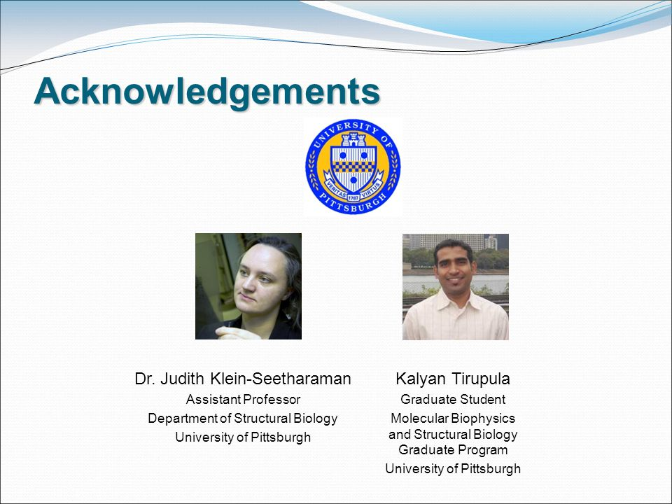Acknowledgements Kalyan Tirupula Graduate Student Molecular Biophysics and Structural Biology Graduate Program University of Pittsburgh Dr.