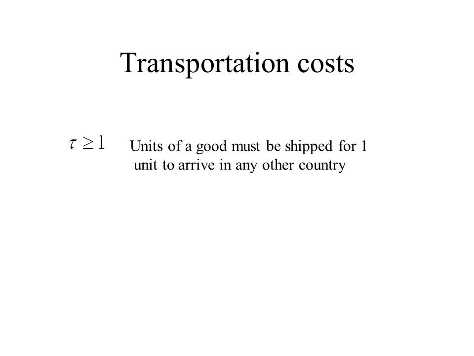 Transportation costs Units of a good must be shipped for 1 unit to arrive in any other country