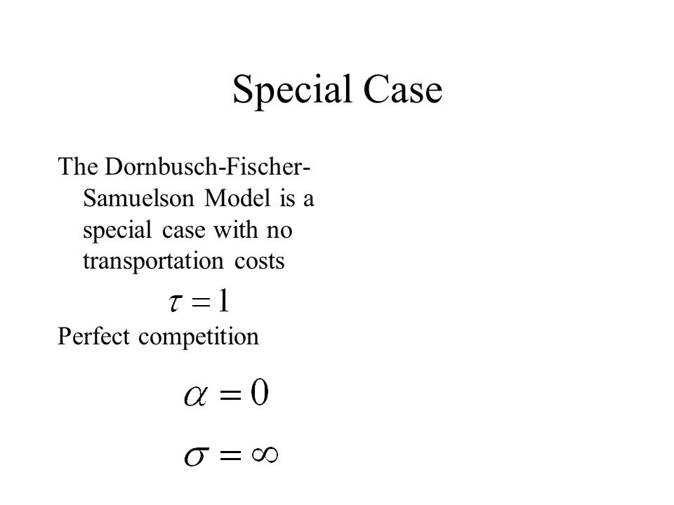 Special Case The Dornbusch-Fischer- Samuelson Model is a special case with no transportation costs Perfect competition