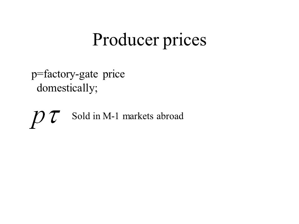 Producer prices p=factory-gate price domestically; Sold in M-1 markets abroad