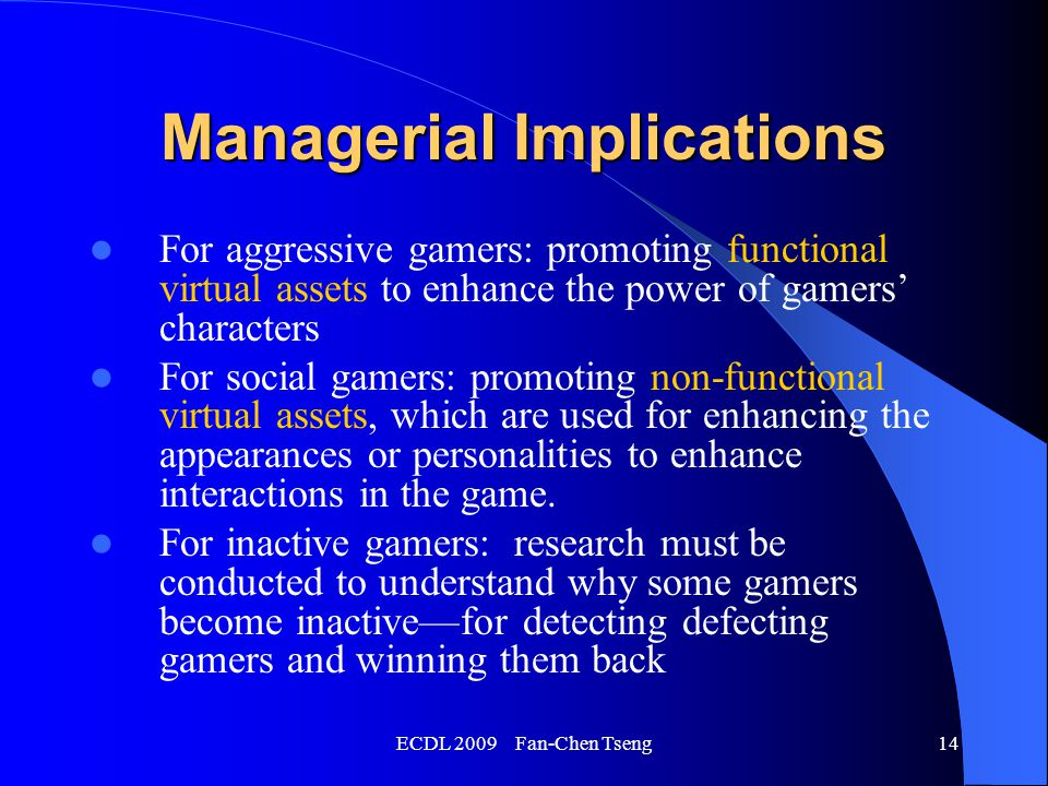 ECDL 2009 Fan-Chen Tseng14 Managerial Implications For aggressive gamers: promoting functional virtual assets to enhance the power of gamers' characters For social gamers: promoting non-functional virtual assets, which are used for enhancing the appearances or personalities to enhance interactions in the game.