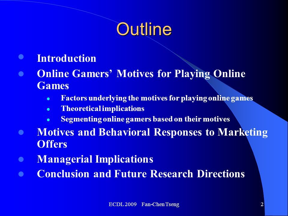ECDL 2009 Fan-Chen Tseng2 Outline Introduction Online Gamers' Motives for Playing Online Games Factors underlying the motives for playing online games Theoretical implications Segmenting online gamers based on their motives Motives and Behavioral Responses to Marketing Offers Managerial Implications Conclusion and Future Research Directions