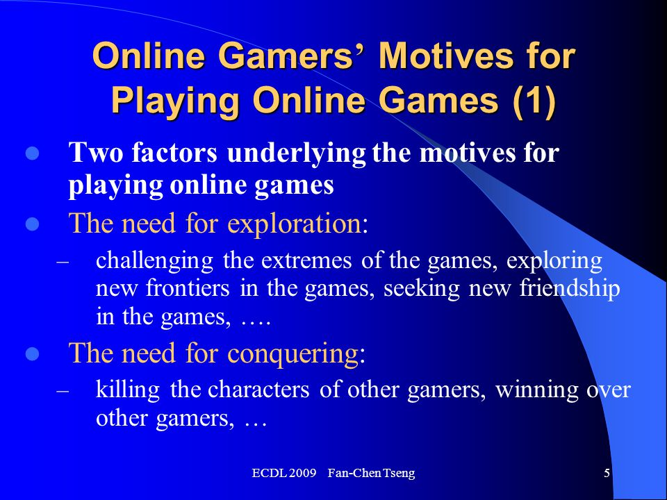 ECDL 2009 Fan-Chen Tseng5 Online Gamers ' Motives for Playing Online Games (1) Two factors underlying the motives for playing online games The need for exploration: – challenging the extremes of the games, exploring new frontiers in the games, seeking new friendship in the games, ….