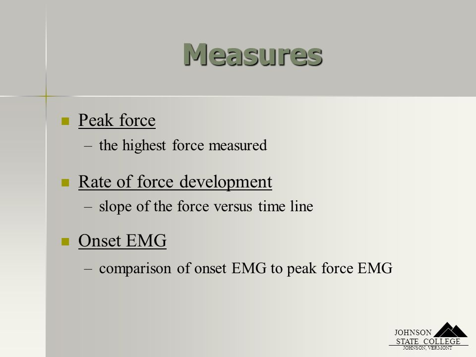 JOHNSON, VERMONT STATE COLLEGE JOHNSON Measures Peak force – –the highest force measured Rate of force development – –slope of the force versus time line Onset EMG – –comparison of onset EMG to peak force EMG