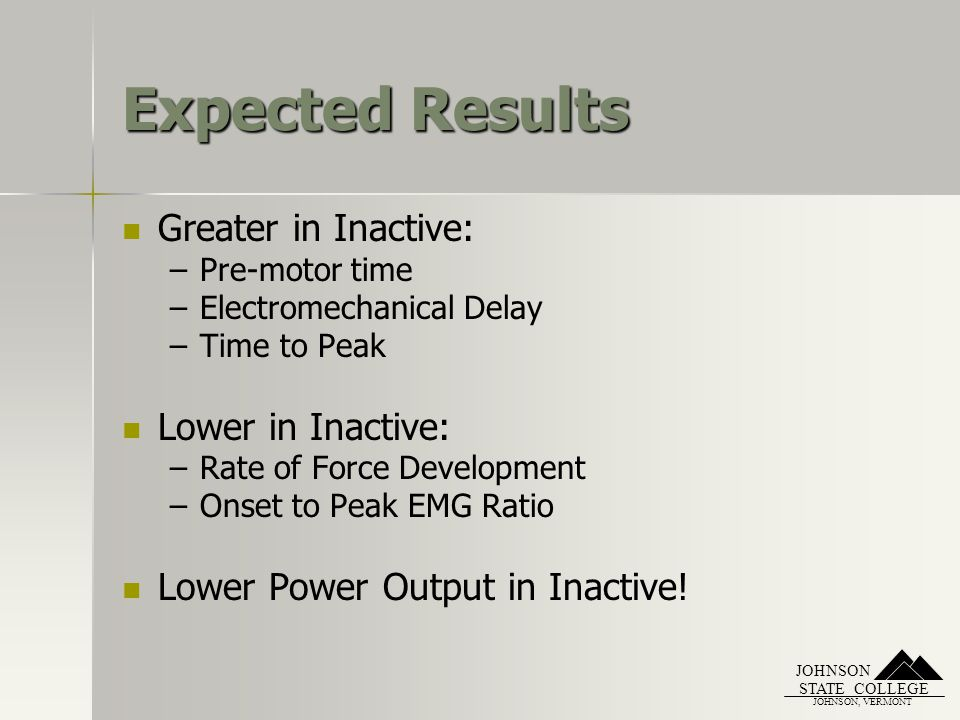 JOHNSON, VERMONT STATE COLLEGE JOHNSON Expected Results Greater in Inactive: – –Pre-motor time – –Electromechanical Delay – –Time to Peak Lower in Inactive: – –Rate of Force Development – –Onset to Peak EMG Ratio Lower Power Output in Inactive!