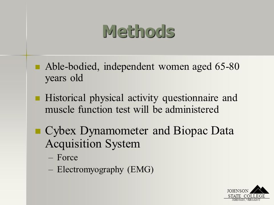 JOHNSON, VERMONT STATE COLLEGE JOHNSON Methods Able-bodied, independent women aged 65-80 years old Historical physical activity questionnaire and musc