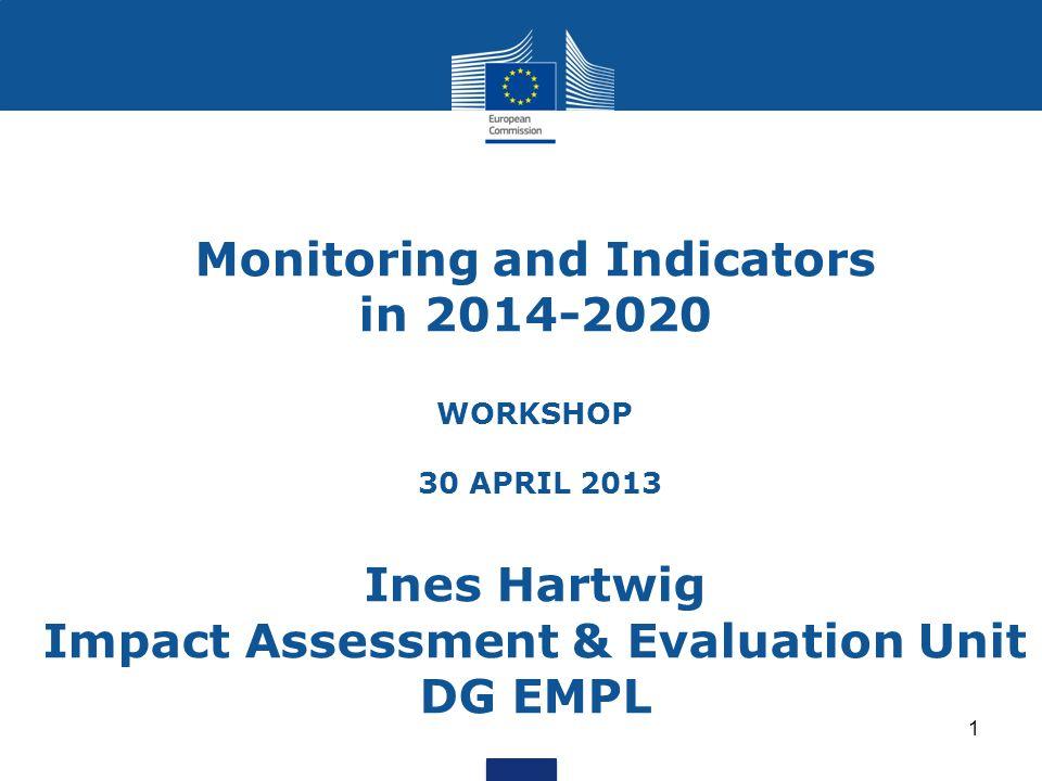 Monitoring and Indicators in 2014-2020 WORKSHOP 30 APRIL 2013 Ines Hartwig Impact Assessment & Evaluation Unit DG EMPL 1