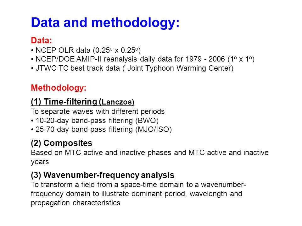 Data and methodology: Data: NCEP OLR data (0.25 o x 0.25 o ) NCEP/DOE AMIP-II reanalysis daily data for 1979 - 2006 (1 o x 1 o ) JTWC TC best track data ( Joint Typhoon Warming Center) Methodology: (1) Time-filtering ( Lanczos) To separate waves with different periods 10-20-day band-pass filtering (BWO) 25-70-day band-pass filtering (MJO/ISO) (2) Composites Based on MTC active and inactive phases and MTC active and inactive years (3) Wavenumber-frequency analysis To transform a field from a space-time domain to a wavenumber- frequency domain to illustrate dominant period, wavelength and propagation characteristics