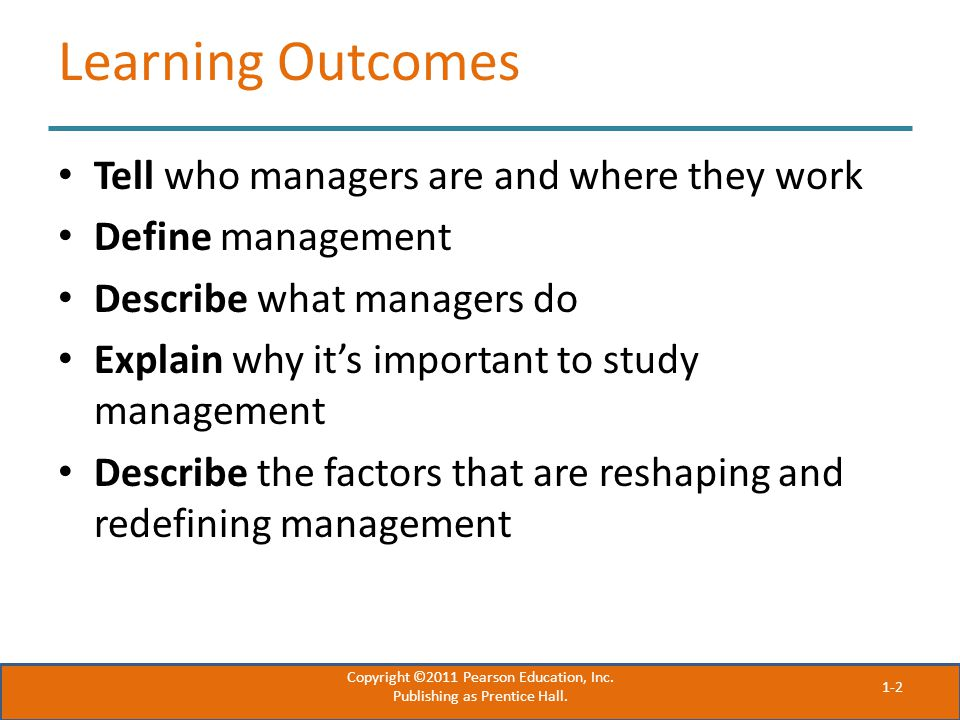 Learning Outcomes Tell who managers are and where they work Define management Describe what managers do Explain why it's important to study management Describe the factors that are reshaping and redefining management Copyright ©2011 Pearson Education, Inc.