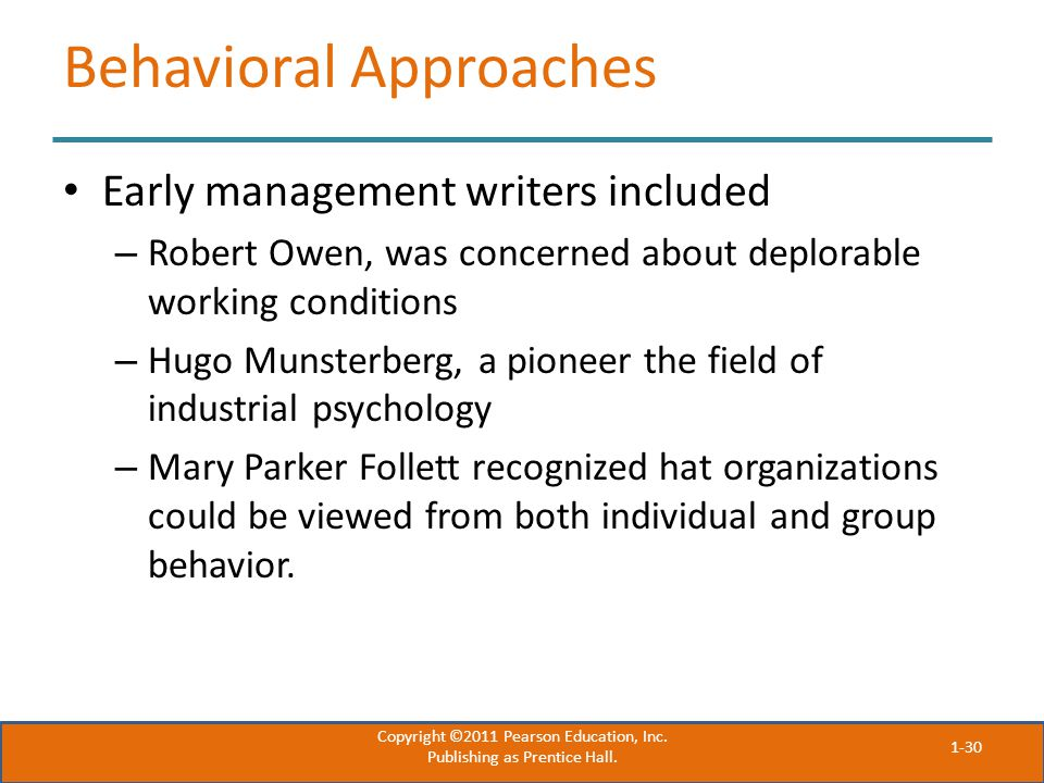 Behavioral Approaches Early management writers included – Robert Owen, was concerned about deplorable working conditions – Hugo Munsterberg, a pioneer the field of industrial psychology – Mary Parker Follett recognized hat organizations could be viewed from both individual and group behavior.