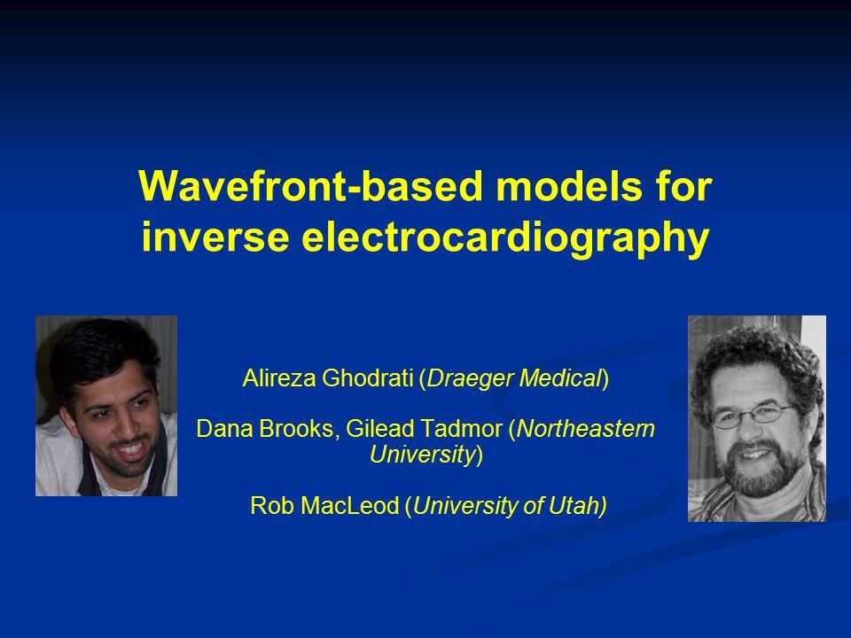 Wavefront-based models for inverse electrocardiography Alireza Ghodrati (Draeger Medical) Dana Brooks, Gilead Tadmor (Northeastern University) Rob Mac