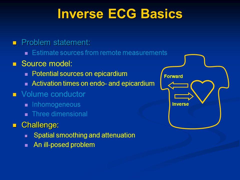 Inverse ECG Basics Problem statement: Problem statement: Estimate sources from remote measurements Source model: Potential sources on epicardium Activ