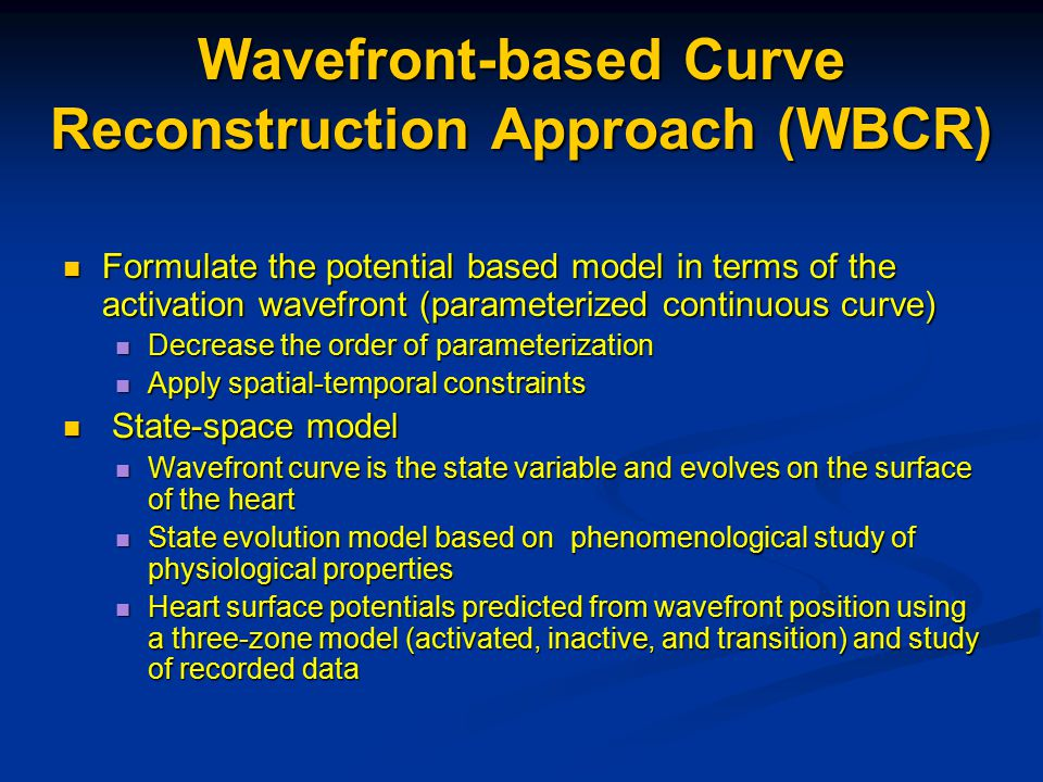 Wavefront-based Curve Reconstruction Approach (WBCR) Formulate the potential based model in terms of the activation wavefront (parameterized continuous curve) Formulate the potential based model in terms of the activation wavefront (parameterized continuous curve) Decrease the order of parameterization Decrease the order of parameterization Apply spatial-temporal constraints Apply spatial-temporal constraints State-space model State-space model Wavefront curve is the state variable and evolves on the surface of the heart Wavefront curve is the state variable and evolves on the surface of the heart State evolution model based on phenomenological study of physiological properties State evolution model based on phenomenological study of physiological properties Heart surface potentials predicted from wavefront position using a three-zone model (activated, inactive, and transition) and study of recorded data Heart surface potentials predicted from wavefront position using a three-zone model (activated, inactive, and transition) and study of recorded data